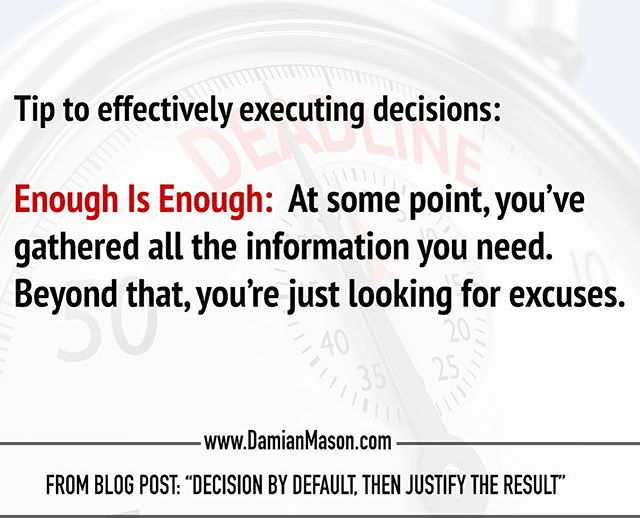 """Tip to effectively executing decisions: Enough is enough. At some point, you've gathered all the information you need. Beyond that, you're just looking for excuses. -From Damian's blog post: """"Decision by Default, then Justify the Result"""" Read the full blog article here! https://www.damianmason.com/blog/decision-by-default-then-justify-the-result  #DamianMasonBlog #DamianMason #KeynoteSpeaker #ProfessionalSpeaker #DecisionMaking"""