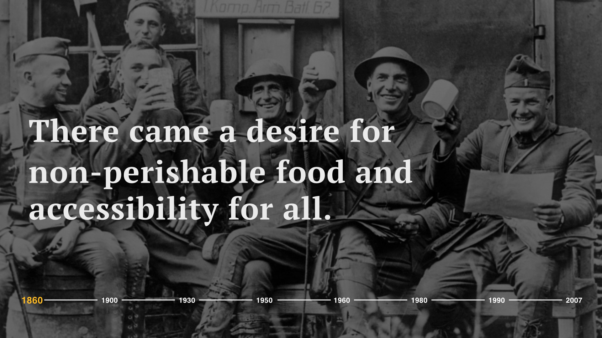 Around the same time, the American government was on the hunt for food options to serve the soldiers in World War I.  There came a desire for non-perishable food and accessibility for all. And with this, Americans were in demand for something different – new, innovative solutions that would come to shape the way we eat.