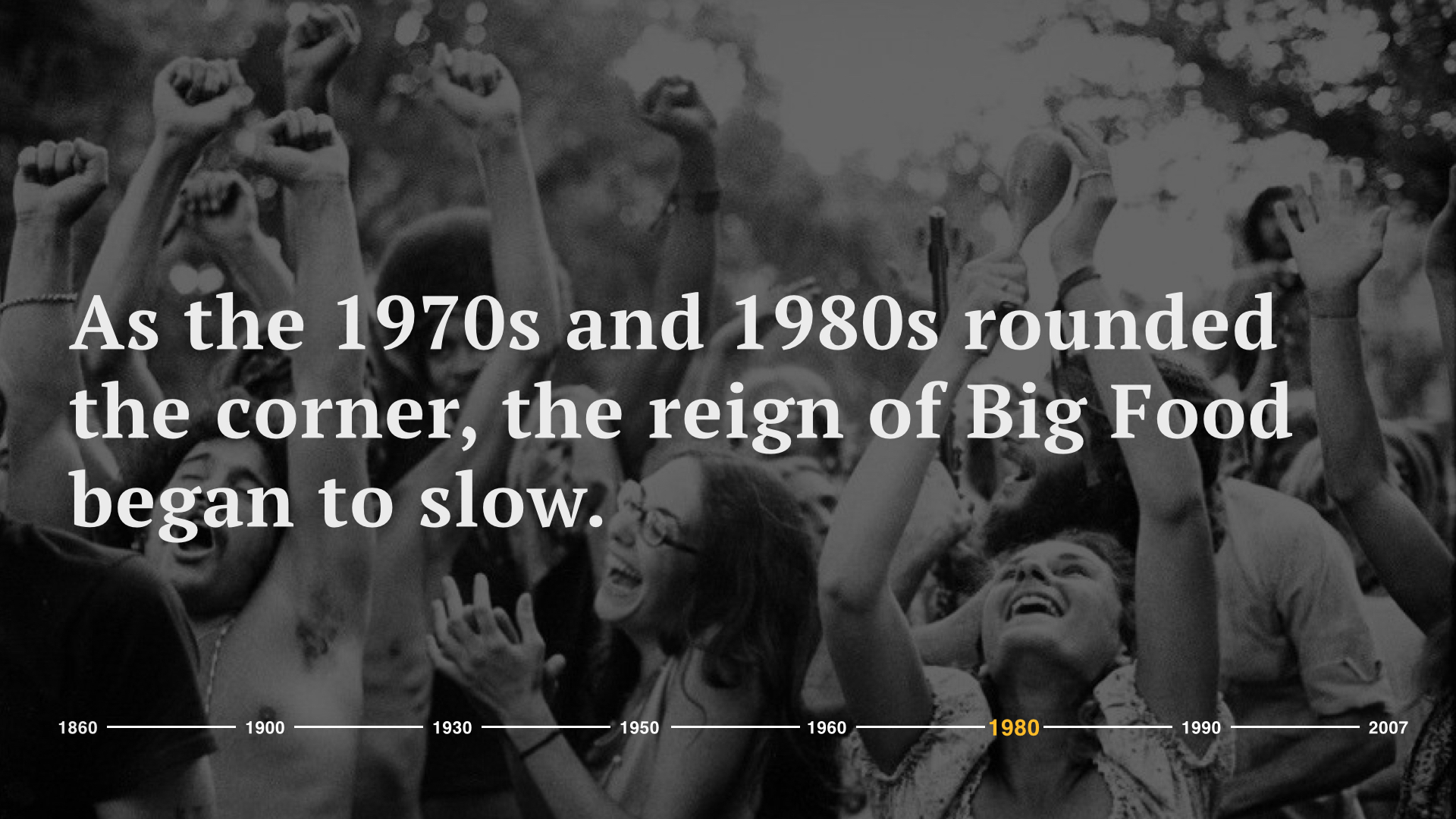 As the 1970s and 1980s rounded the corner, the reign of Big Food began to slow. The processed foods and packaged goods we had come to see thrive in the first half of the century were in for an uproar.  The counterculture took on the food industry. The hippie movement including those passionate in local and organic food swept the country.