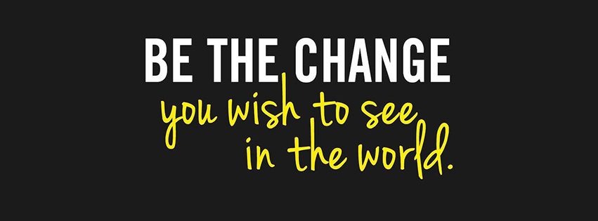Be the change you wish to see in the world!