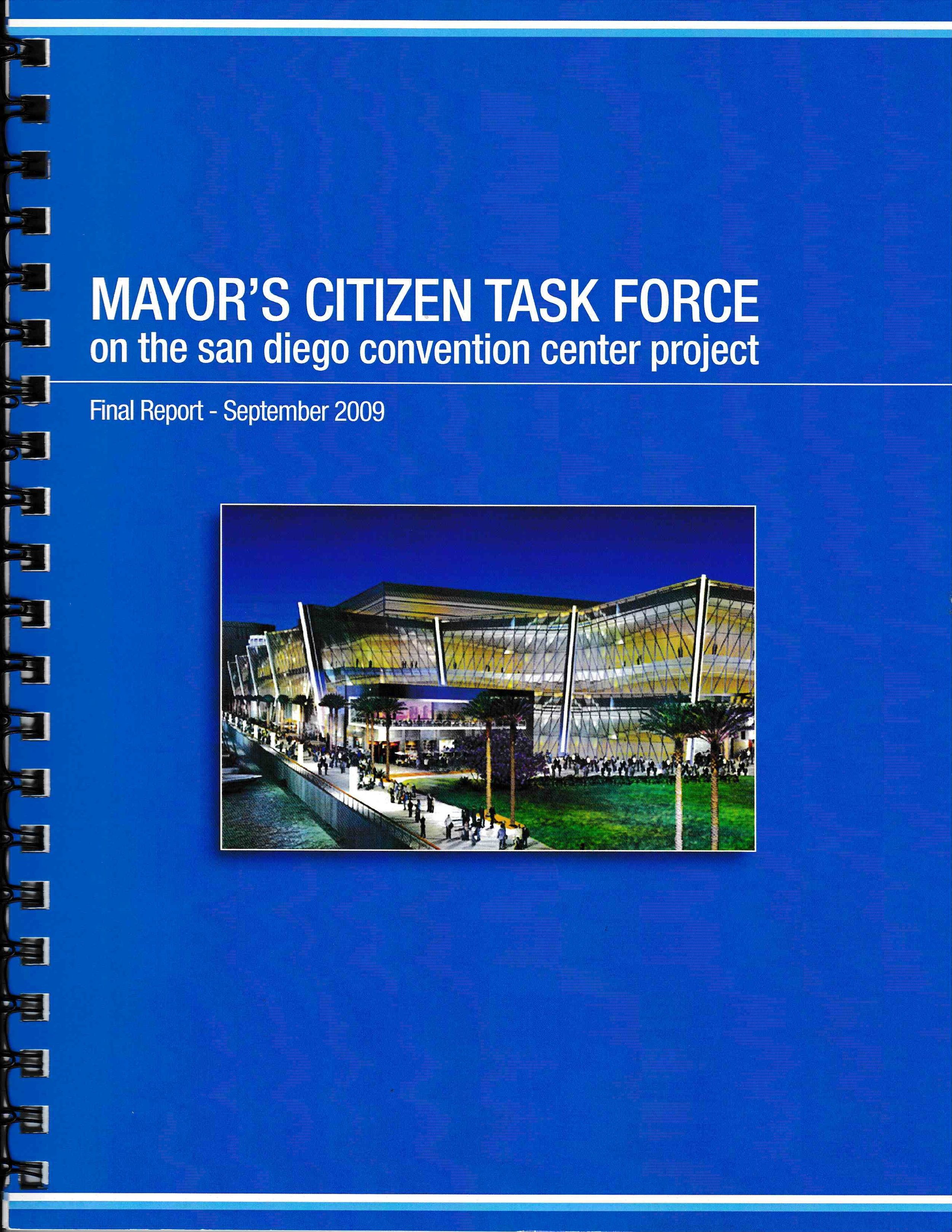 Staff Lead | Mayor's Citizens Task Force on the San Diego Convention Center Expansion Project - In January 2009, Mayor Jerry Sanders launched a citizens task force to explore the expansion of the convention center. Comprised of 12 community leaders and stakeholder representatives from business, hospitality, labor, environment, and tourism the task force met over 9 months and in September 2009 issued a final report recommending expansion of the facility. I served as the staff lead to the task force and worked directly with the co-chairs, members, media, community, and elected officials.