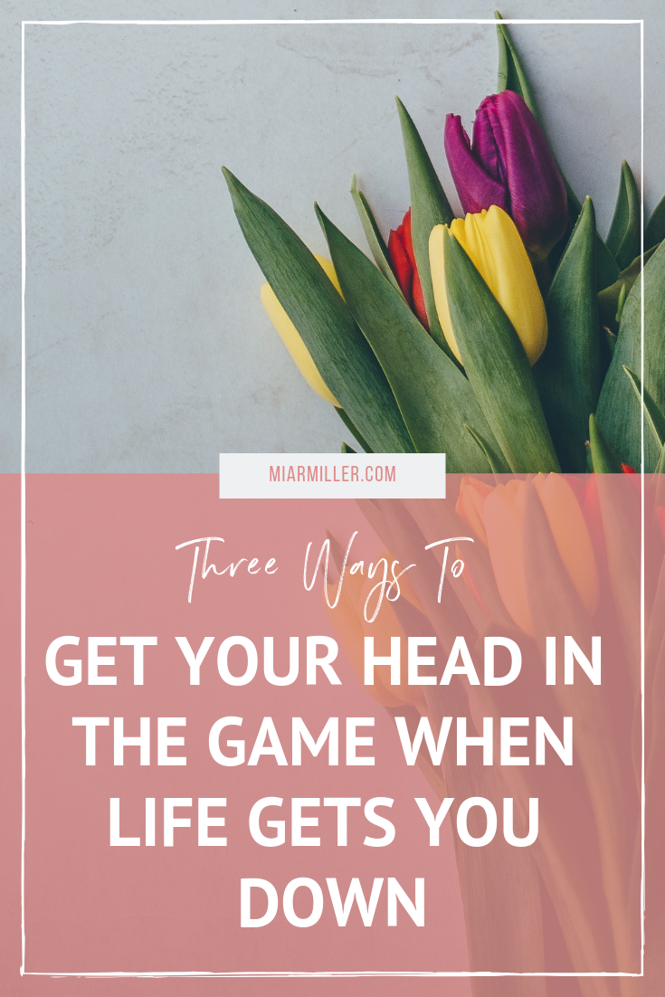 Three Ways To Get Your Head In The Game When Life Gets You Down_Balance & Success Coach_miarmiller.com.png