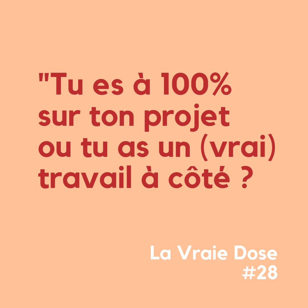 """La Vraie Dose 28 : """"Tu es à 100% sur ton projet ou tu as un (vrai) travail à côté ?"""""""