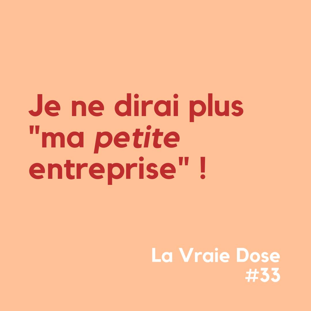 """La Vraie Dose #33 : Je ne dirai plus """"ma PETITE entreprise"""""""