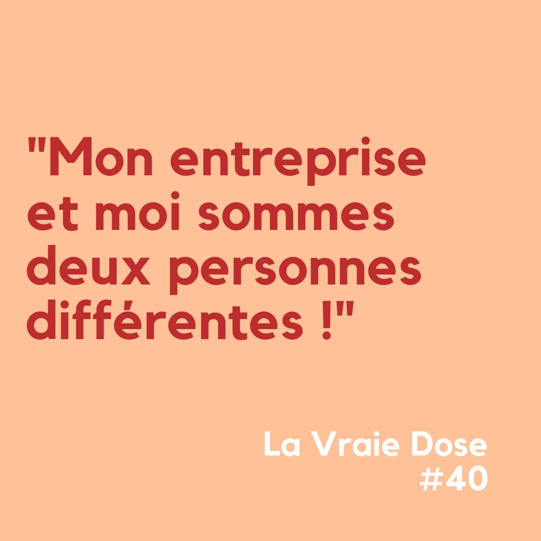 """La Vraie Dose 40 : """"Mon entreprise et moi sommes deux personnes différentes !"""""""