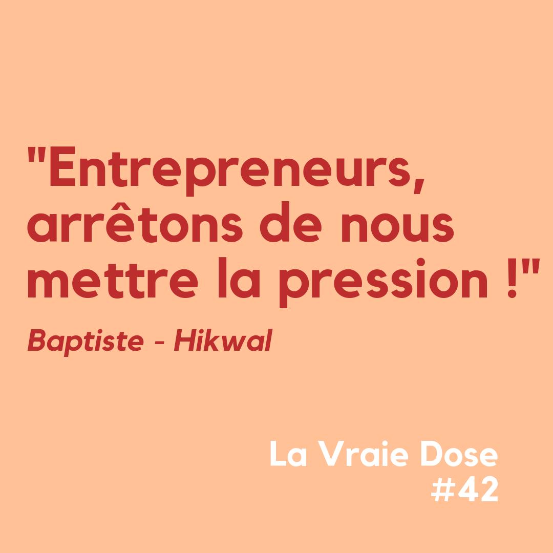 """La Vraie Dose 42 : """"Entrepreneurs, arrêtons de nous mettre la pression"""", Baptiste, Hikwal"""