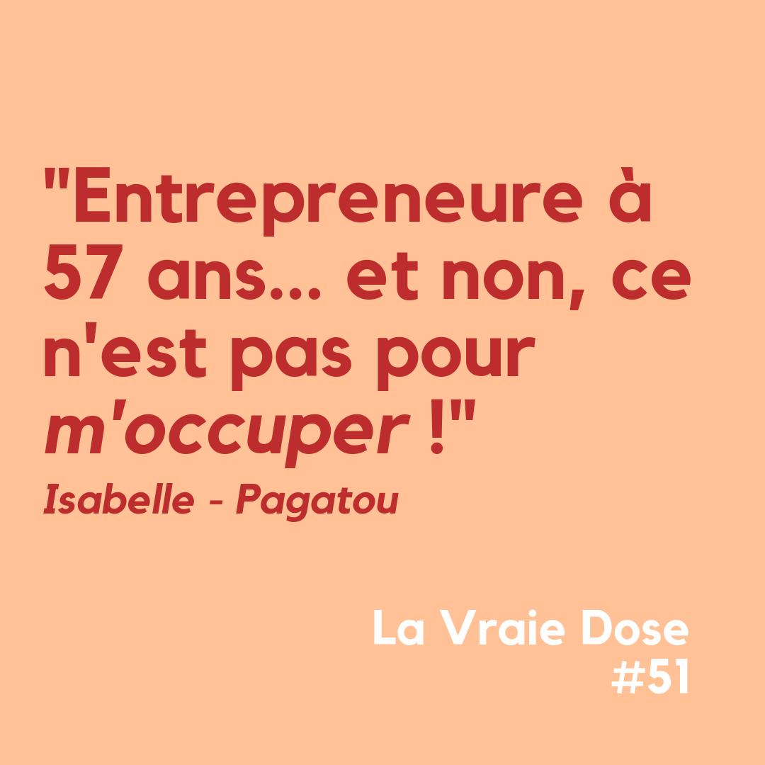 La Vraie Dose 51 : Entrepreneure à 57 ans et non ce n'est pas pour 'm'occuper !