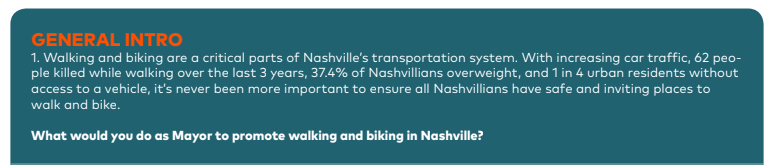 JON SEWELL Walking and Biking in Nashville should be a part of our custom and incorporated into habit-forming patterns that are facilitate by an expanded network of continuous bike lanes and walking paths, sidewalks, and trails. The current network is well known to be deficient and scattered and sporadic, even worse so in poorer neighborhoods. To engage the cultural fabric in regards to custom-forming habits, I would be down to show people how advocating for expanded networks is necessary, and use of the current network is possible now as well. Currently I walk that walk: from my house to a nearby park is only a few blocks and requires me to push a 2-kid stroller thru knee high grass where the sidewalk system is interrupted, but the end is arriving at a much desired open green space. Yeah the walk sucks but if leaders would make that journey and demonstrate their own commitment thru practice we can start to make the use habitually beneficial.