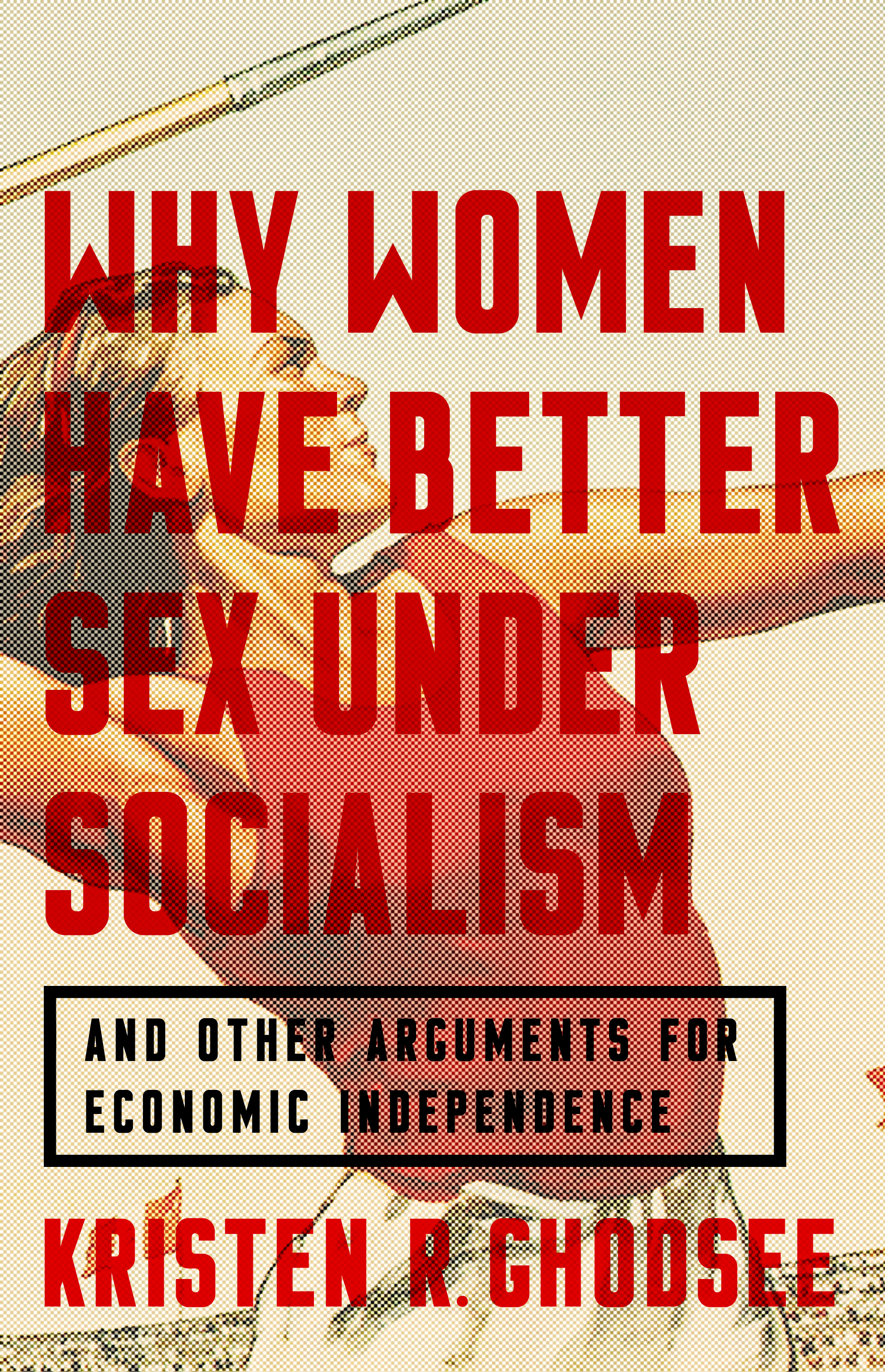 Why Women Have Better Sex Under Socialism: And Other Arguments for Economic Independence - From Bold Type Books, 2018Reviews(Forthcoming foreign language editions in German, Russian, Dutch, Spanish, Polish, Czech, and Slovak)