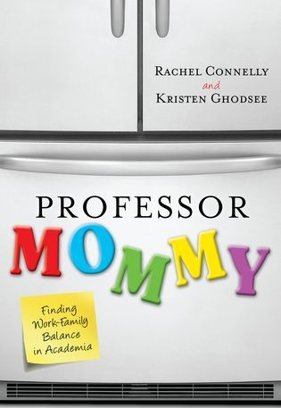 Professor Mommy: Finding Work/Family Balance in Academia - With Rachel Connelly. From Rowman & Littlefield, 2011