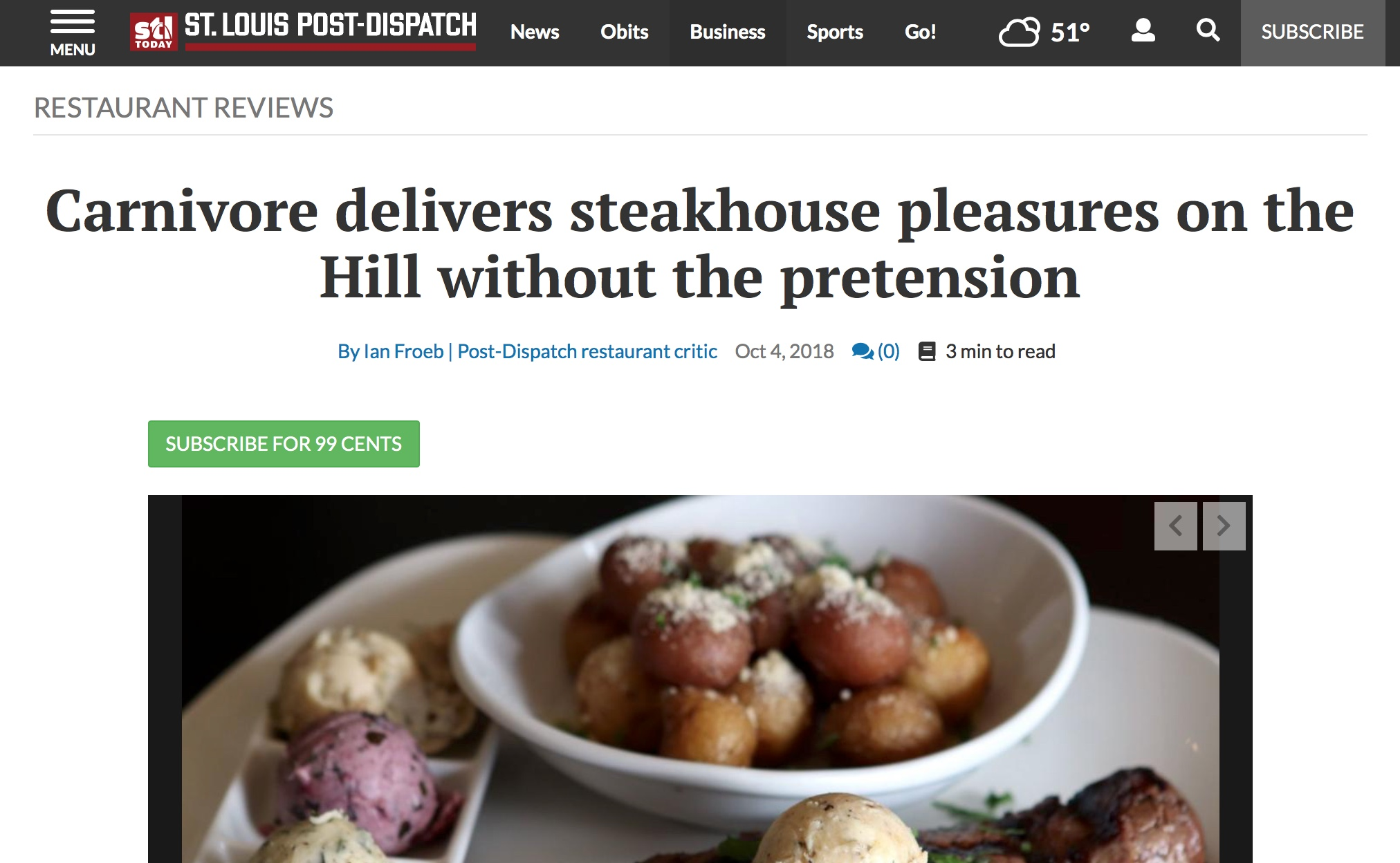 "STL POST DISPATCH CRITIC REVIEWIan Froeb / Oct 4, 2018 - ""A steak won't cost you a week's paycheck; a bottle of wine won't require a second mortgage. """"Carnivore's plump arancini ($8) offer that satisfying contrast of crunchy exterior, sticky risotto-style rice and molten Provel cheese. The shrimp scampi ($16) is bright and punchy, with strong notes of lemon and garlic and a briny caper pop."""