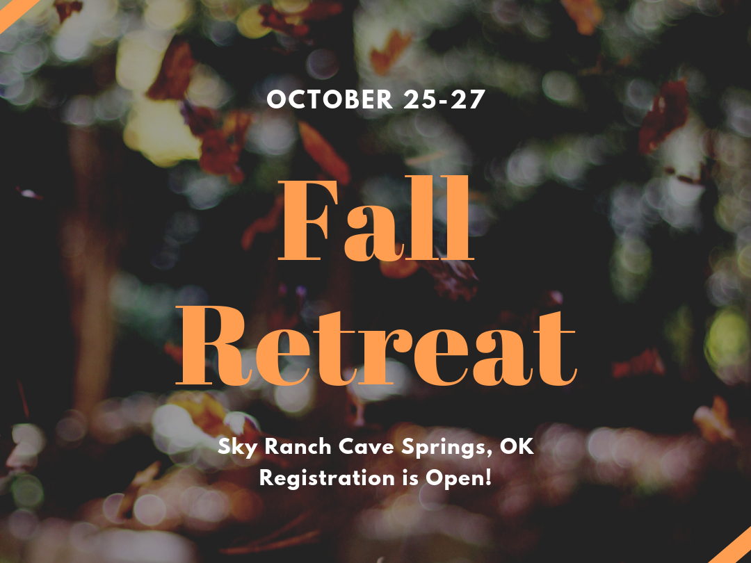 - The fall retreat is coming up on October 25-27! Join us as we travel to Sky Ranch retreat center in Oklahoma for powerful worship, teachings, and fun activities. Cost is $155 with a $50 nonrefundable deposit and covers transportation, lodging, meals, and activities.