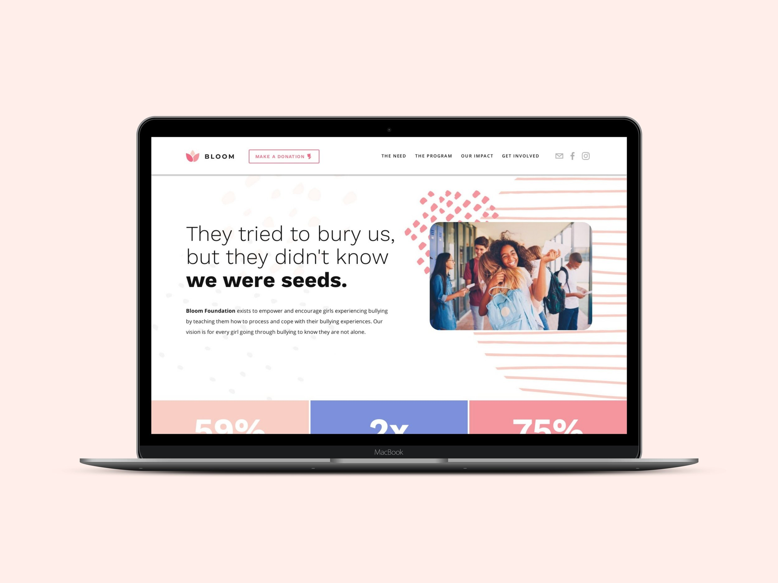 Bloom Foundation - Bloom Foundation is a non-profit dedicated to empowering and encouraging girls experiencing bullying. After creating their logo, branding and design elements for them, we brought it altogether in their website in a simple and straightforward way.