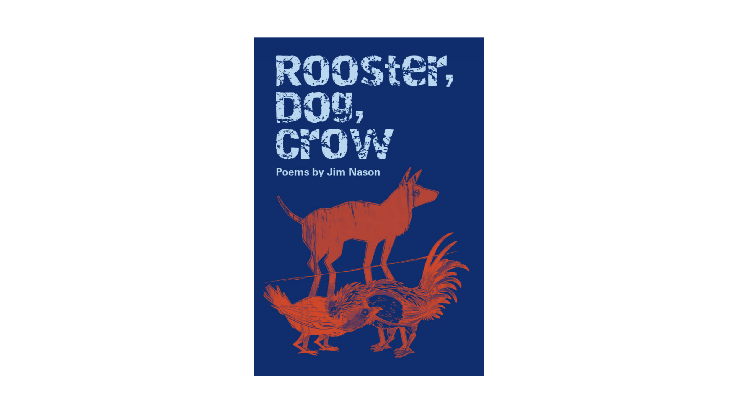 Rooster, Dog, Crow - Nason's poetry collection Rooster, Dog, Crow (Frontenac House, Fall, 2018) focuses on the personal implications of the current an untenable political climate. Writing with animal characters is new for Jim, however, the themes they embody: freedom, wonder, hurt and wisdom, are not.