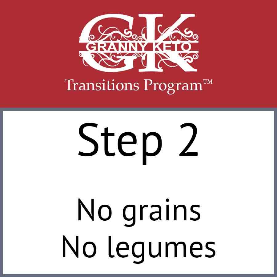 Granny Keto Transitions Program™: Step 2, No grains and no legumes