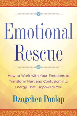 Emotional Rescue, How to Work with Your Emotions to Transform Hurt and Confusion Into  Energy That Empowers You by Dzogchen Ponlop