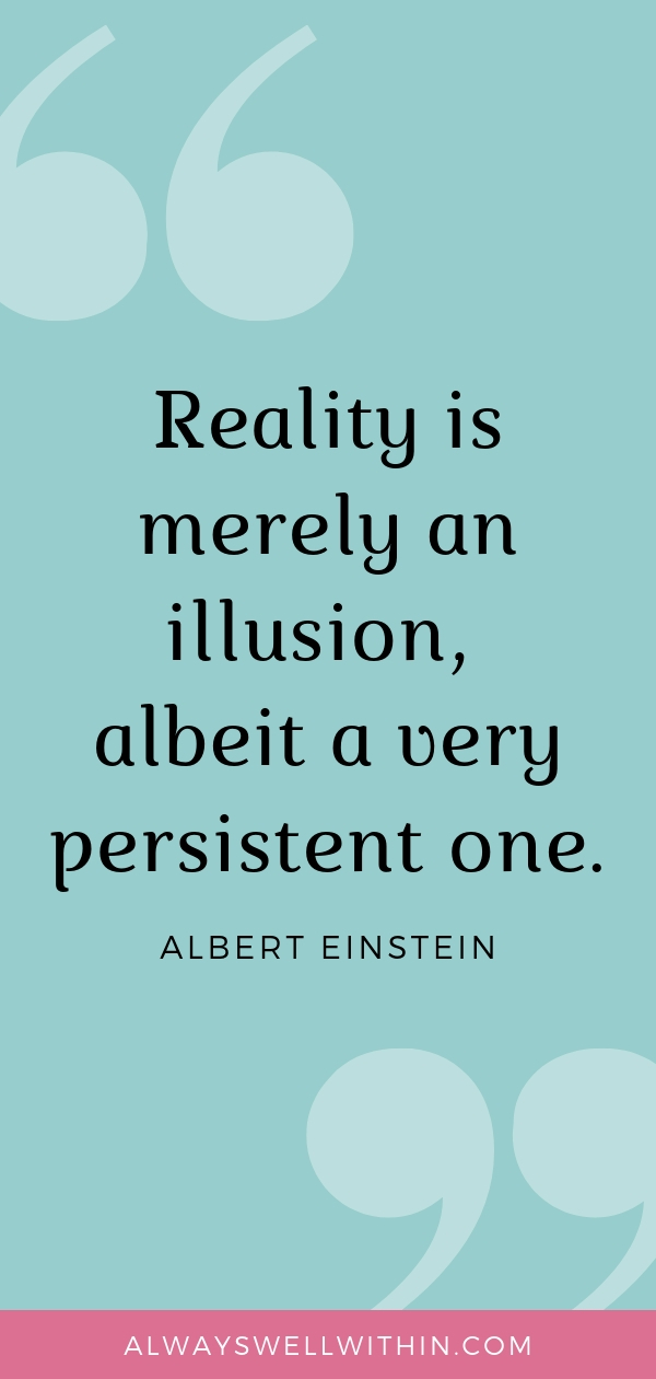 """Reality is merely an illusion, albeit a very persistent one."" – Albert Einstein 