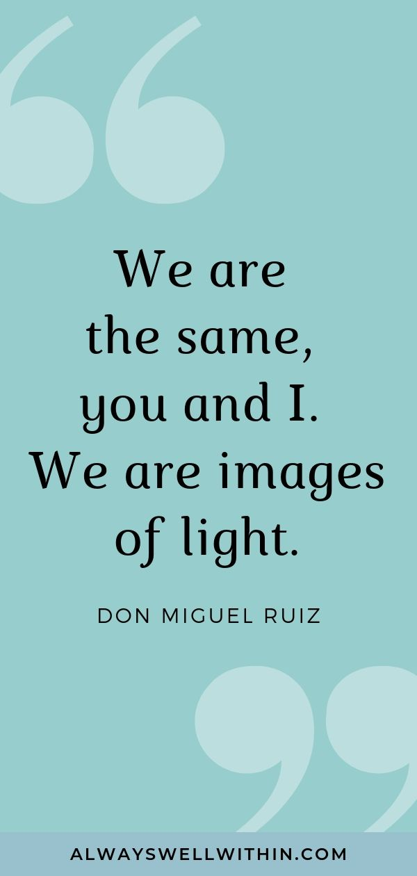 """""""We are the same, you and I. We are images of light."""" - don Miguel Ruiz.  Click through for more inspiring don miguel ruiz quotes on love, relationships, communication, life, and awakening. #donmiguelruiz #donmiguelruizquotes #donmiguelruizquoteslove"""