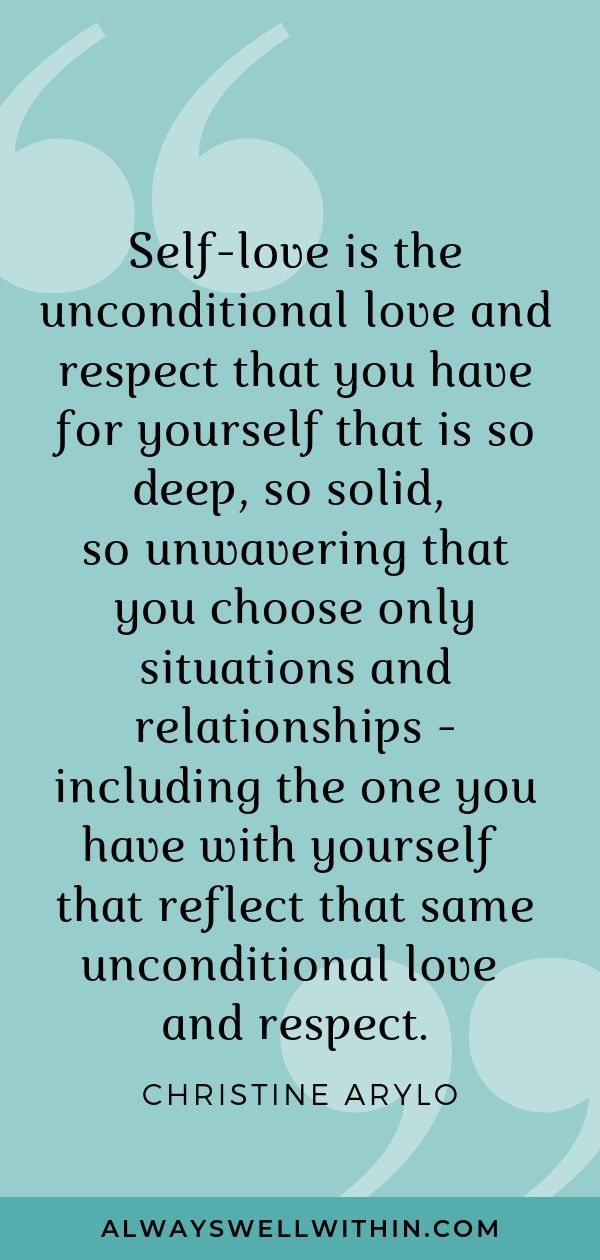 """""""Self-love is the unconditional love and respect that you have for yourself that is so deep, so solid, so unwavering that you choose only situations and relationships - including the one you have with yourself that reflect that same unconditional love and respect."""" - Christine Arylo 