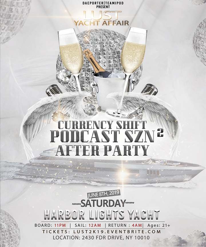 Season 2 Yacht After Party! - Yes, we are partying all night to celebrate the release of Season 2 of the Currency Shift Podcast! Grab your tickets now-Early-Bird tickets end June 1YACHT: HARBOR LIGHTS YACHTCAPACITY: 500PORT: SKYPORT MARINALocated at 2430 FDR Drive, NY 10010Boarding: 11:00PMSAIL: 12:00AMRETURN: 3:30AMEND: 4:00AM