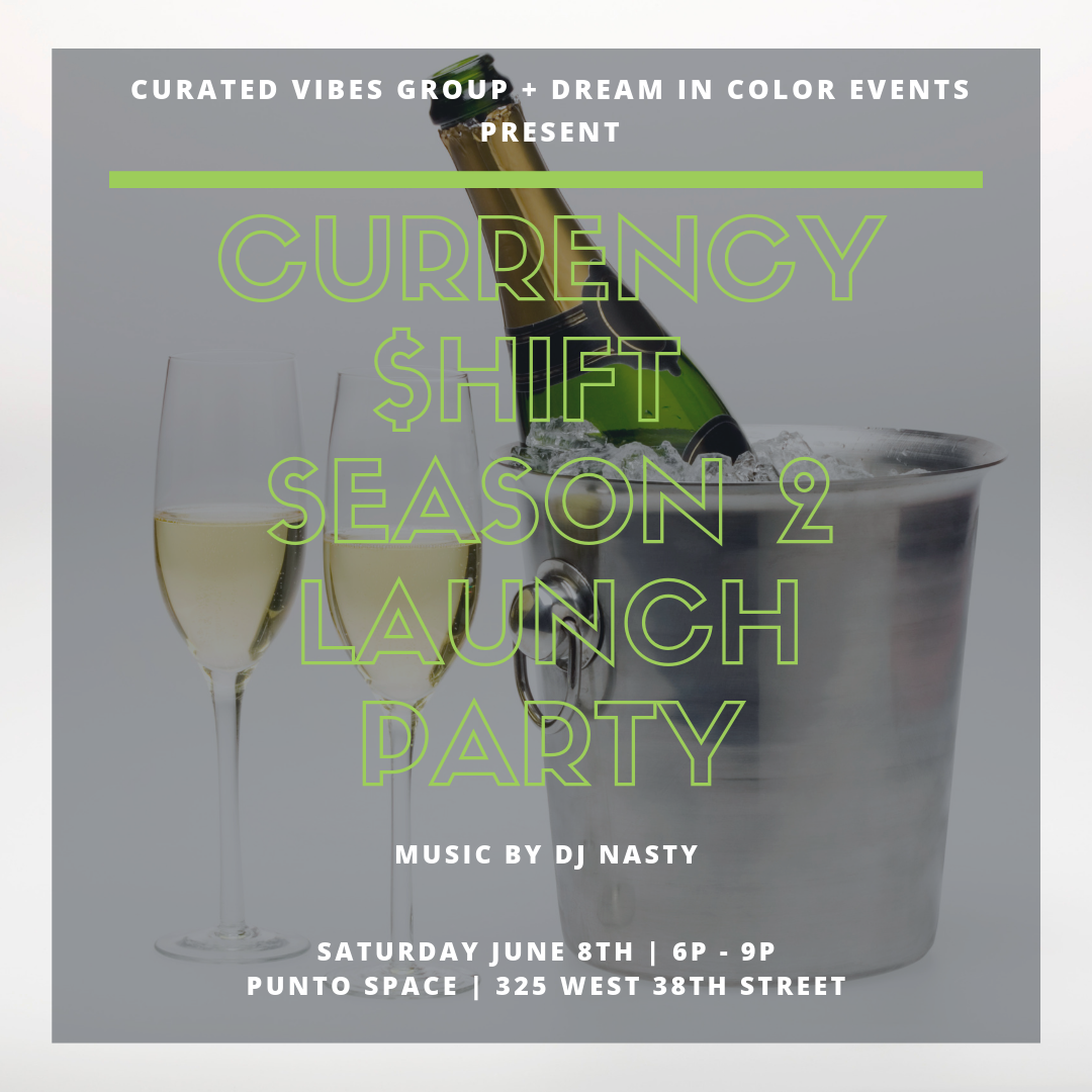 Season 2 Launch Party! - Season 2 of the Currency Shift Podcast will launch on June 5th!It is time to celebrate and we want YOU there!We're back at it again with our favorite event planning groups, Curated Vibes Group & Dream in Color Events.We will have tasty Hors d'oeuvres catered by the amazing Chef Latori Knowles, CEO of @forkinfresh, drinks, a musical performance, and great vibes curated by our favorite DJ, The Tri-State Great, DJ Nasty @itsanastyworld of the GWININ Team.**There are a limited amount of tickets-- get your tickets before they sell out!** Ticket sales end June 3We are celebrating at the beautiful Punto Space, Four Spaces. Three Levels. Endless Possibilities. Punto Space is located in the heart of the Fashion District in New York City, this intimate event venue features an elegant glass façade that offers private, street-level access and the opportunity to create a unique experience that starts at the door. The contemporary, raw space combines capacity with intimacy. Four distinct spaces on three levels encompass more than 3,500 square feet. Custom configurations, a state-of-the-art audio-visual system, and full-service support provide endless possibilities for realizing your creative vision. #puntospace @puntospaceWe look forward to celebrating with you soon!