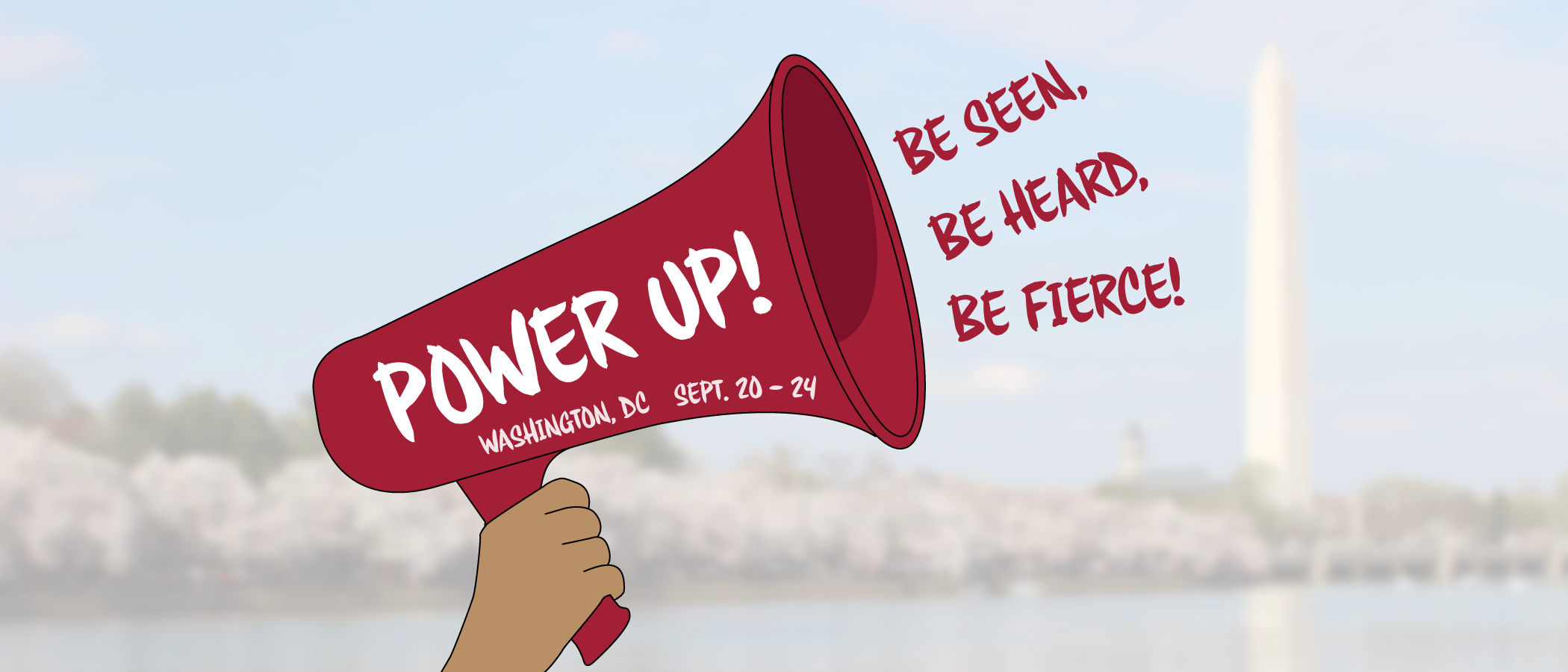 Power Up! Be Seen, Be Heard, Be Fierce! In Washington, DC, from September 20th to 24th, 2019.