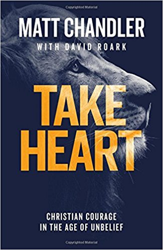 Take Heart: Christian Courage in the Age of Unbelief - by Matt Chandler