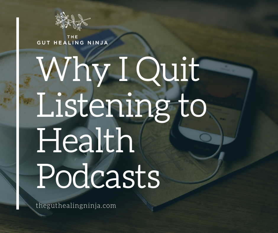 Why I Quit Listening to Health Podcasts | The Gut Healing Ninja