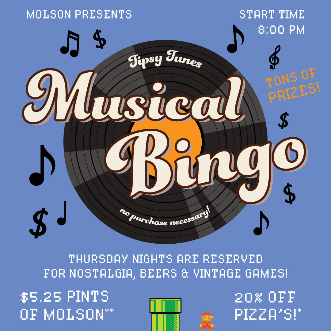 THURSDAYS - Thursday nights are reserved for nostalgia, beers & vintage games! MUSICAL BINGO runs every Thursday night from 8pm until 10pm! Followed by all sorts of vintage games and DJ Andrew Oh blasting mad tracks!20% OFF Pizza's!16oz. Pints of Molson $5.25!Not sure how Musical BINGO works?Adam our BINGO DJ will let you know if we're playing for a line, an x, a blackout etc. When Adam plays a song, check your BINGO card to see if the song is on there, if it is, dab it! Just like regular BINGO, when you get a line (or whatever), you WIN! We'll be giving away a ton of different prizes during BINGO! Plus if you have the 1st 5 songs of the night of your card you WIN $20 bucks and the whole pot from the week before!BINGO & Games are always FREE to play!