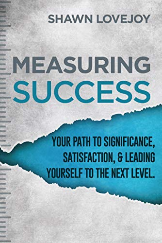 Measuring Success: Your Path To Significance, Satisfaction, & Leading Yourself To The Next Level