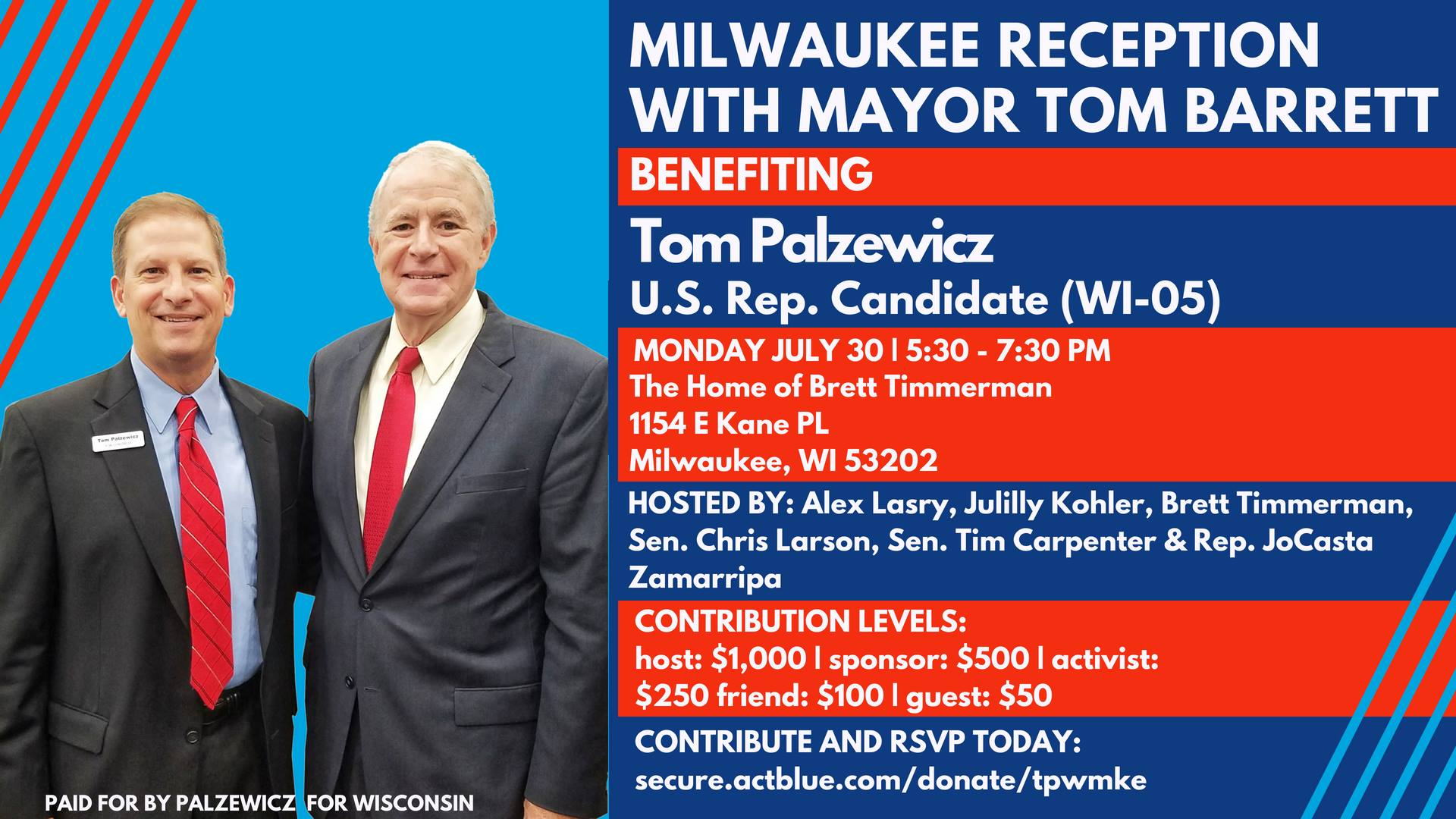 "Milwaukee Reception with Mayor Tom Barrett  You're invited to  join Mayor Barrett, along with our hosts Alex Lasry, Brett Timmerman, Julilly Kohler, Sen. Chris Larson, Sen. Tim Carpenter, & Rep. JoCasta Zamarripa for a great night in support of Tom Palzewicz,  congressional candidate (WI-05), for a reception with light snacks, refreshments, and great conversation about bringing responsible leadership back to Washington.   Mayor Barrett recently endorsed Tom's campaign saying: ""   As a Navy veteran and small business owner, Tom Palzewicz has a unique perspective and has proven himself as a leader.    He is the right choice to represent the good people of the 5th congressional district,""    Monday, July 30th, 5:30 PM to 7:30 PM    Home of Brett Timmerman:   1154 E Kane Pl, Milwaukee, WI 53202    Hosted by: Alex Lasry, Brett Timmerman, Julilly Kohler, Sen. Chris Larson, Sen. Tim Carpenter, & Rep. JoCasta Zamarripa   Contribution Levels:  Host: $1000 