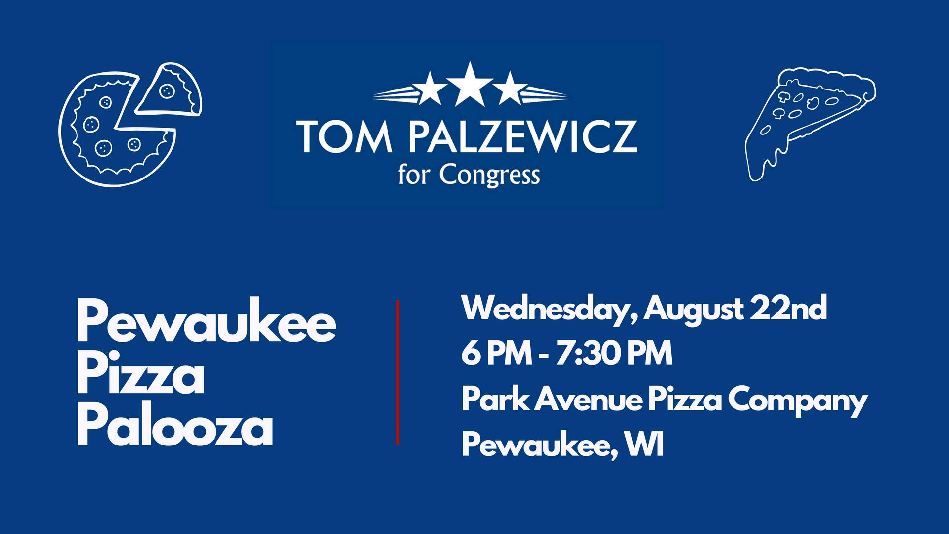 You're invited to join Congressional Candidate Tom Palzewicz (WI-05) for food, drinks, and fun at our Pewaukee Pizza Palooza!   Join us to support Tom and learn more about why he's running. Enjoy time with friends who understand it's time for responsible leadership in Wisconsin.   Wednesday, August 22nd,  6:00 PM to 7:30 PM   Park Avenue Pizza Company:  121 Park Ave, Pewaukee, WI 53072, USA  Contribution Levels:  Host: $1000 | Sponsor: 500 | Activist: $250 | Friend: $100 | Voter: $50  Suggested Donation: $25  Contributions of any size are gratefully accepted! Make a secure contribution today.