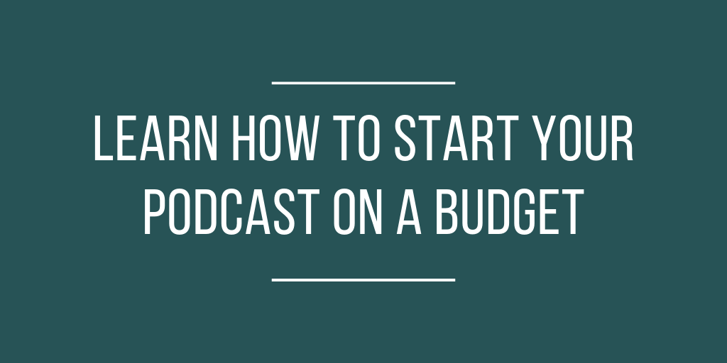 LEARN HOW TO START YOUR PODCAST ON A BUDGET.png