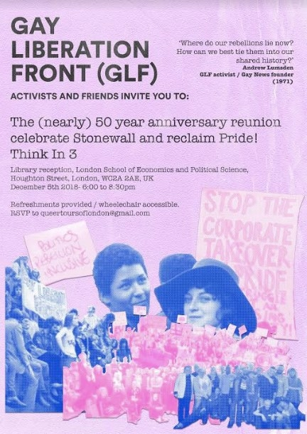Gay Liberation Front (GLF)Activists & Friends - This is the space for all Gay Liberation Front (GLF) Activists and new friends to connect, celebrate and plot for the upcoming significant anniversaries –2019 – 50th anniversary of the Stonewall Riots2020 – 50th anniversary of GLF UK2022 – 50th anniversary of PrideQueer Tours of London / Queerseum are having monthly 'think in's' at LSE (where GLF UK began) to develop our demands and action plans for next year's events. Everyone new or old to the movement and who is committed to 'LIBERATION FOR ALL' is very welcome.Think In's' are a concept which the GLF activists first used to have a space, a sanctuary in which to make sense of the world away from the pressures of homophobia and how to effectively respond. 50 years on there is still so much work to do to complete the ultimate aim of 'freedom for all'.LSE Library, 10 Portugal Street, London, WC2A 2HD - Think In's' are a concept which the GLF activists first used to have a space, a sanctuary in which to make sense of the world away from the pressures of homophobia and how to effectively respond. 50 years on there is still so much work to do to complete the ultimate aim of 'freedom for all'.Think in 3 - December 05/12/18LSE Library, 10 Portugal Street, London, WC2A 2HD -RSVP and any questions please email queertoursoflondon@gmail.comwww.queertoursoflondon.com