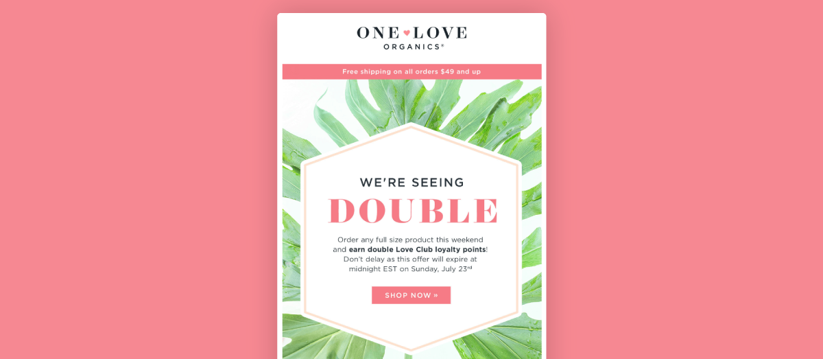 One Love Organics uses email marketing to promote a double points campaign that they're offering for a limited time. They've included beautifully brand-complimentary images (green leaves) and text (bold pink).