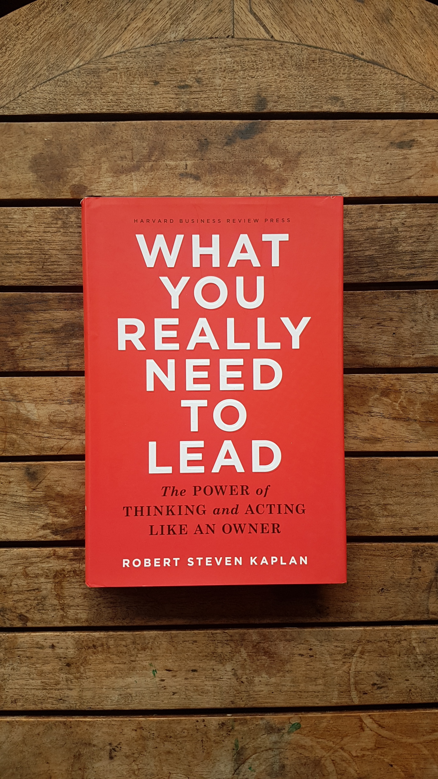 What You Really Need to Lead: The Power of Thinking and Acting Like an Owner   by Robert S. Kaplan