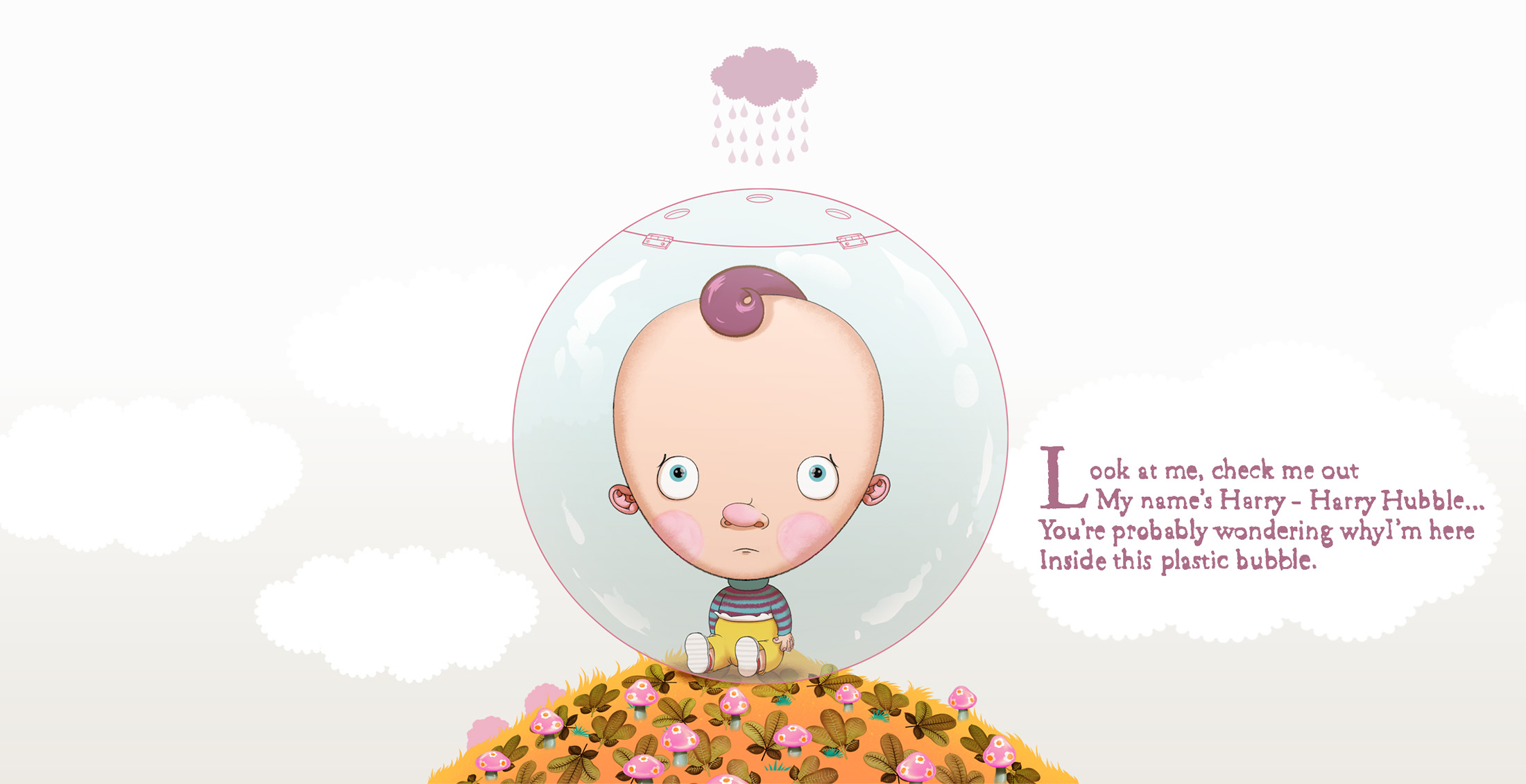 - Commissioned by JWT New York for Huggies, this press, mail & web campaign saw the creation of a faux children's book 'Harry Hubble the Boy In The Plastic Bubble'. A spin-off interactive animated website followed.