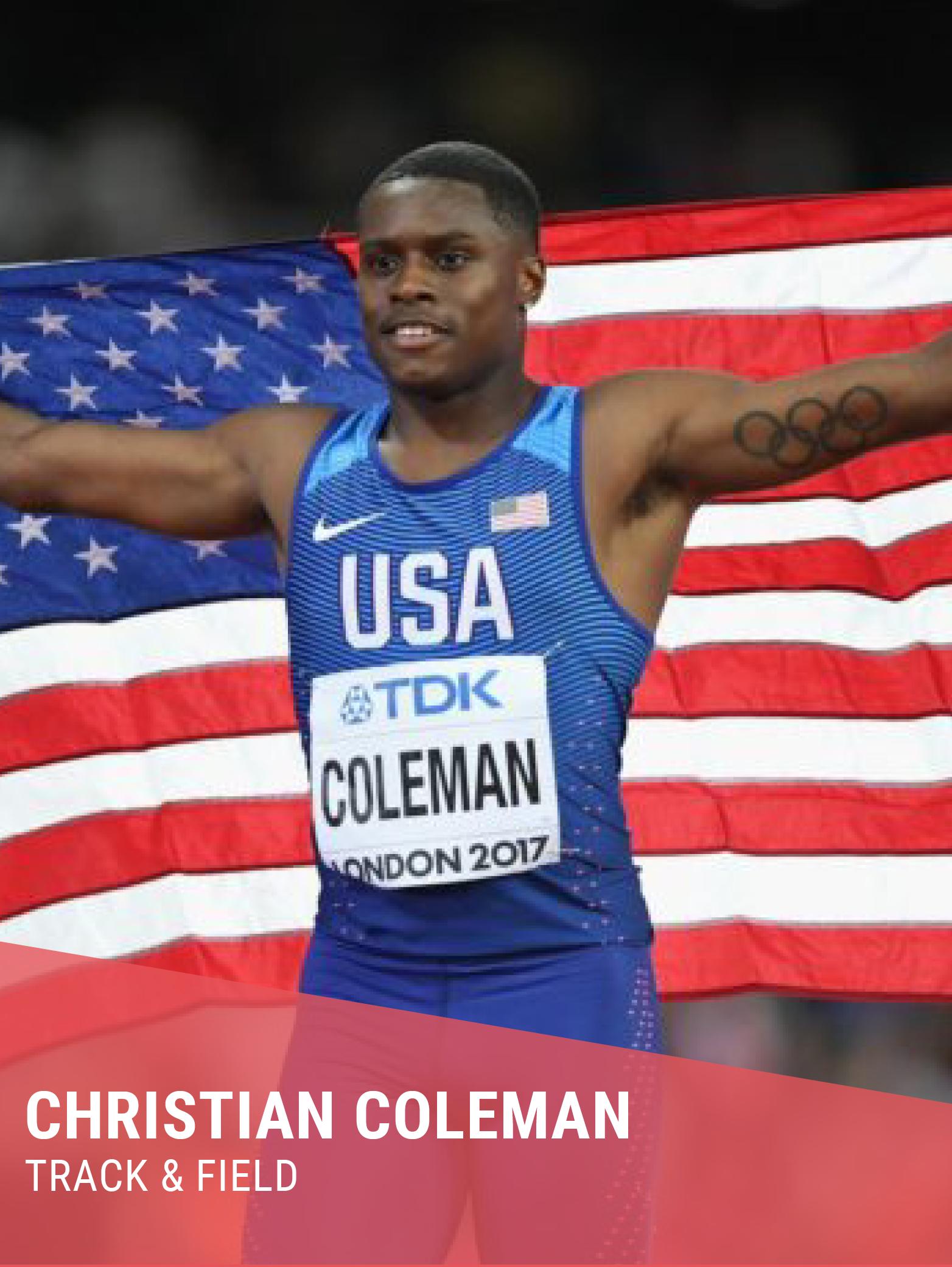 CHRISTIAN COLEMAN  Hometown:Atlanta, GA  College: University of Tennessee  Olympian & World Champion  Instagram:  @_coleman2   Twitter:  @__coleman   Facebook:  @christian.coleman.106