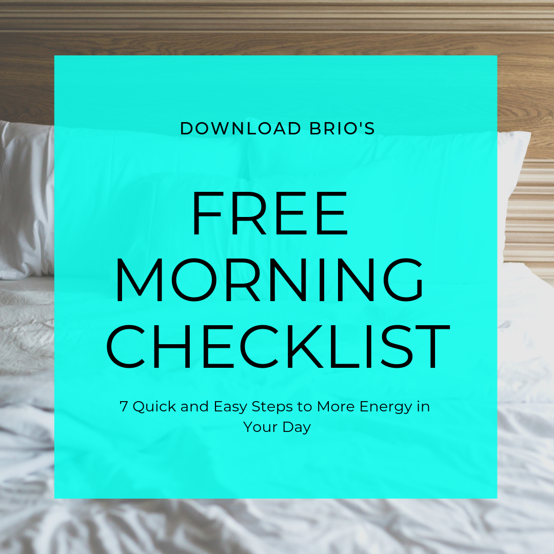 Brio exists to help cancer survivors derailed by fatigue find vitality with healthy living. - Download the FREE Brio Morning Checklist and adopt 7 easy things to give you more energy in your day, right now!
