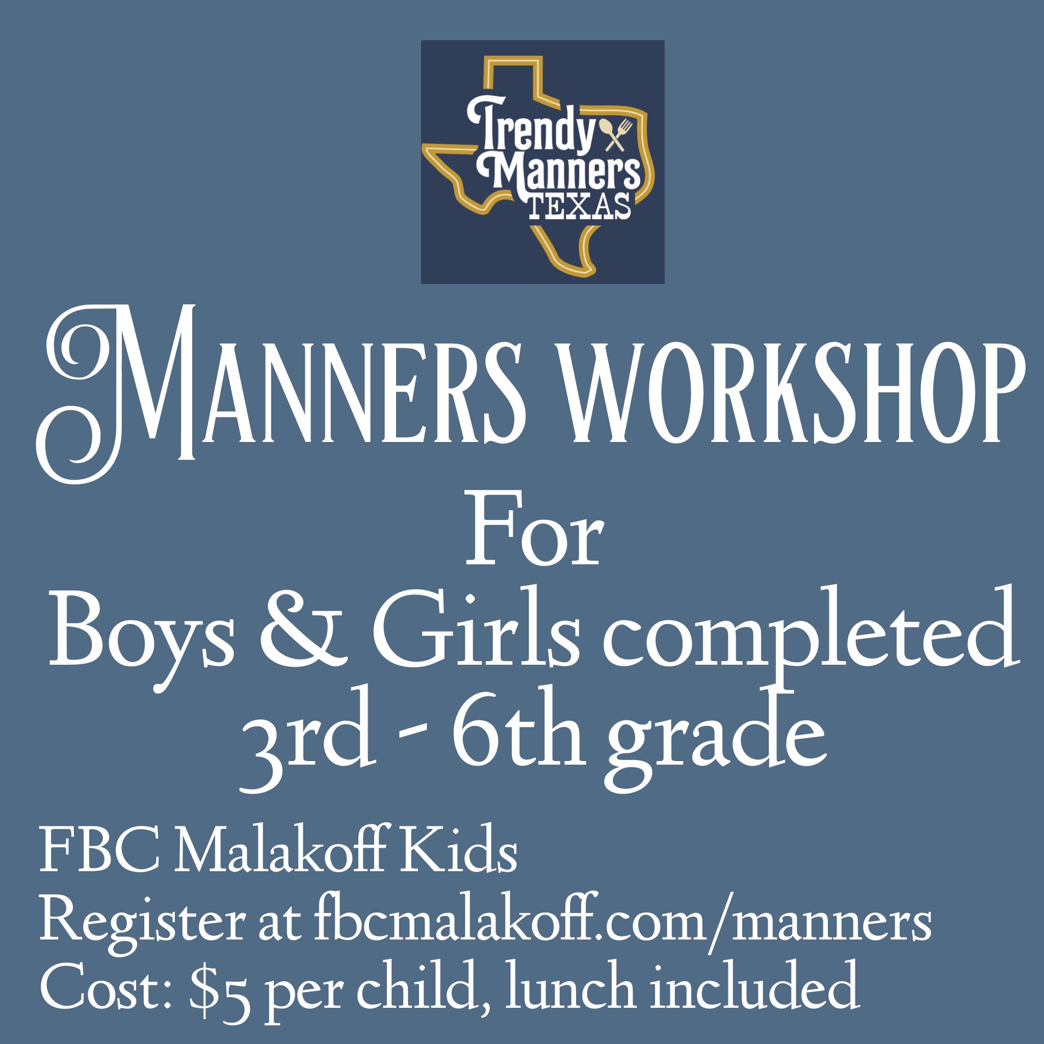 Join us for a Manners Workshop with Trendy Manners of Texas.  Trendy Manners Texas is offering a course that focus on traditional manners with a trendy, modern twist! Courses feature technology etiquette, conversations, introductions, dining manners, confidence building, kindness and more! The group will also practice dining skills at a luncheon during workshop.  Tuesday July 23, 2019  FBC Malakoff 220 W Mitchum Street, Malakoff, TX 75148  Registration & Payment deadline is Sunday July 21. To register, please call the church office at 903.489.0228 or email kids@fbcmalakoff.com  Cost of $5 per person includes lunch