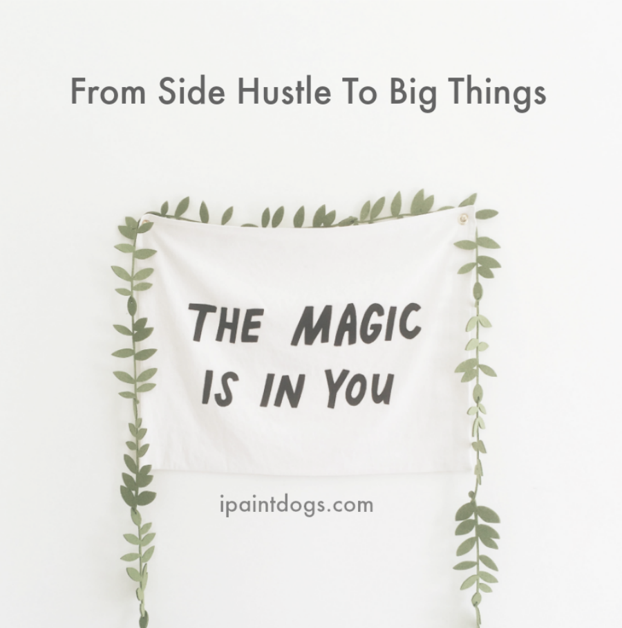 Build your side hustle into your main thing.  Samantha Barnes ipaintdogs.com
