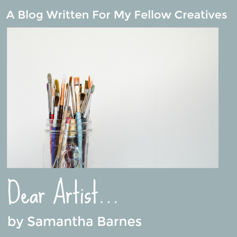 Dear Artist, A blog written for my fellow creatives by Samantha Barnes Artist