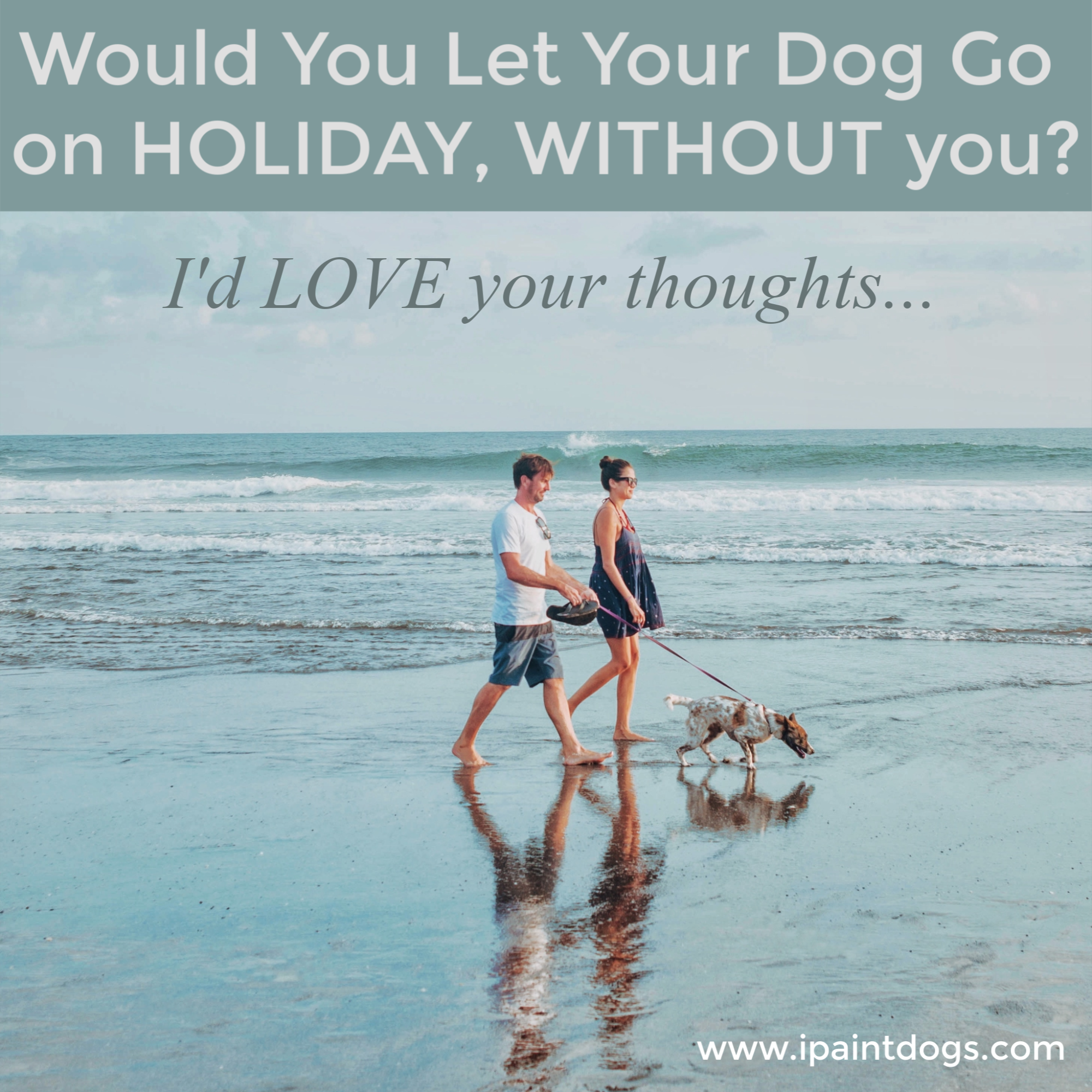 Would you let your dog go on holiday without you?  The Dog Garden & ipaintdogs.com