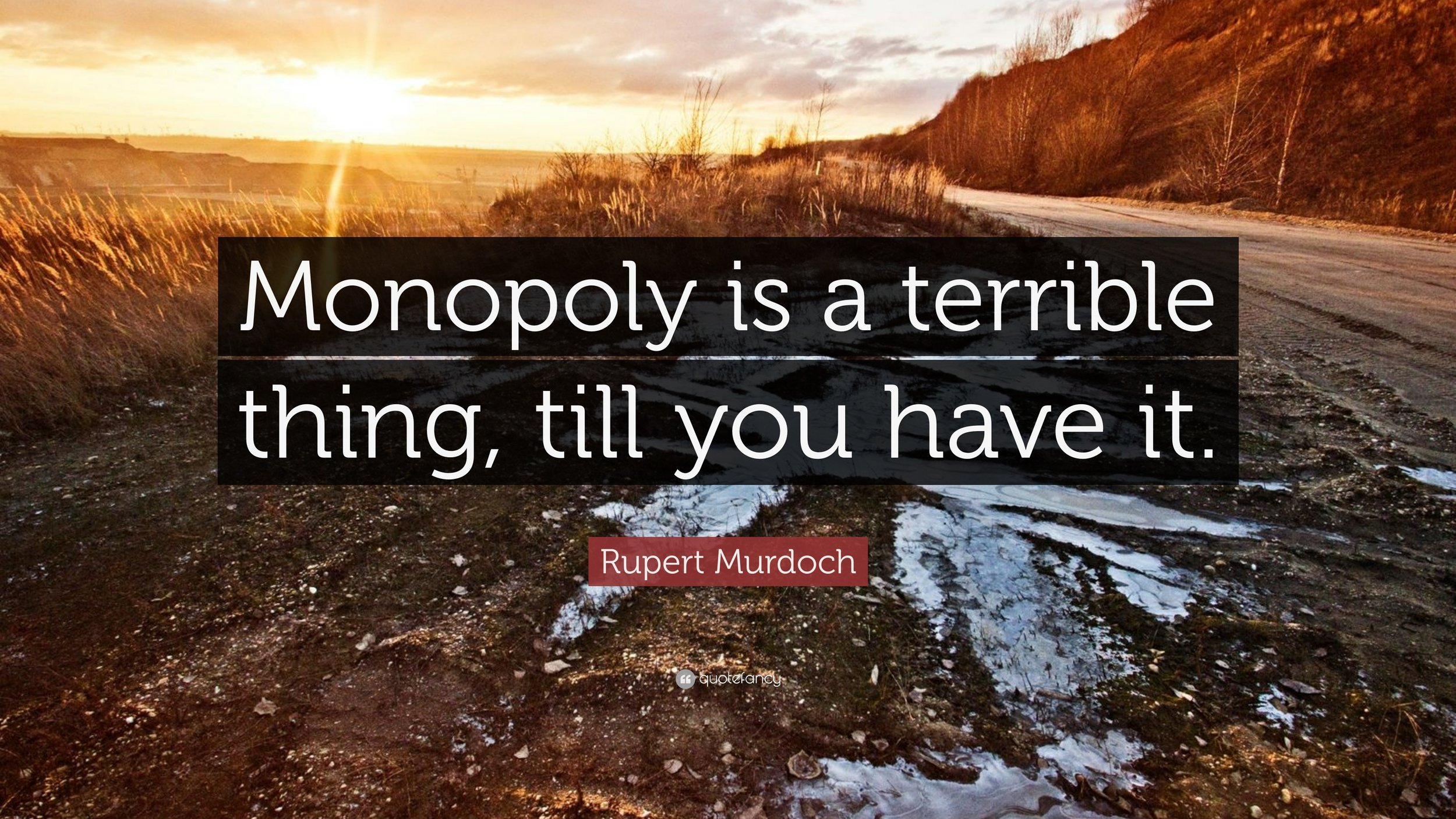 1033049-Rupert-Murdoch-Quote-Monopoly-is-a-terrible-thing-till-you-have-it.jpg