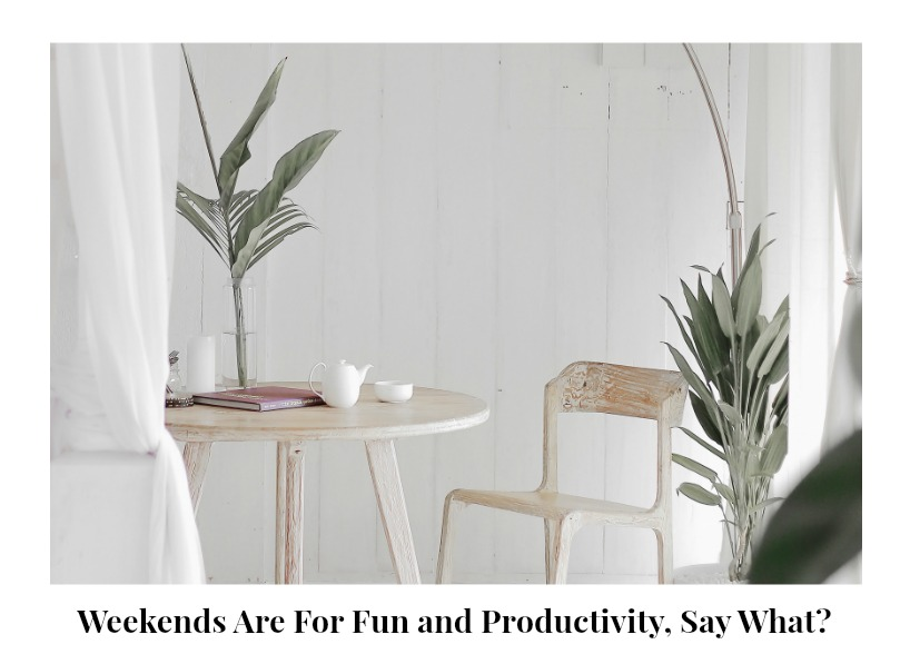 Weekends are for fun and productivity, say what?