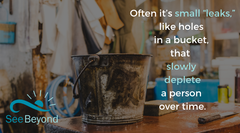 """Often it's small """"leaks,"""" like holes in a bucket, that have slowly depleted a person over time. (1).png"""