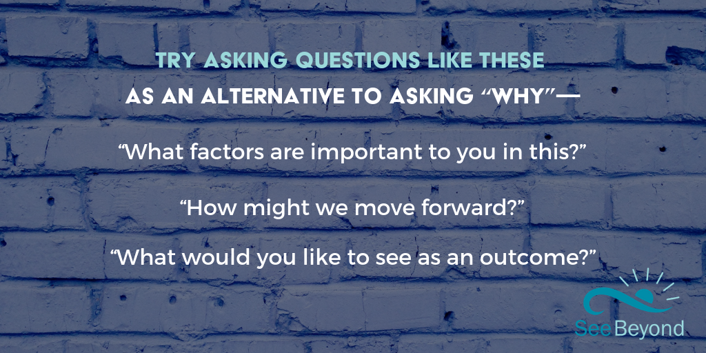 "Try asking questions like these, as an alternative to asking ""why_"".png"