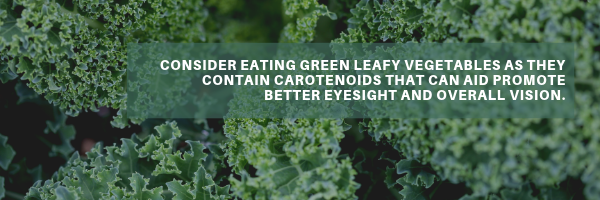 Consider eating green leafy vegetables as they contain carotenoids that can aid promote better eyesight and overall vision..png