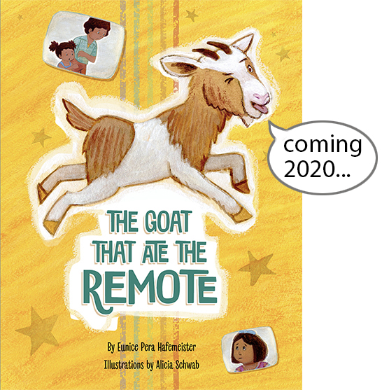 The Goat That Ate The Remote - By Eunice Pera Hafemeister | Illustrator: Alicia SchwabFrom: Beaver's Pond Press | Design: Alicia Schwab ISBN 978-1-64343-977-8 Ages: 3-7 yearsCOMING in 2020!