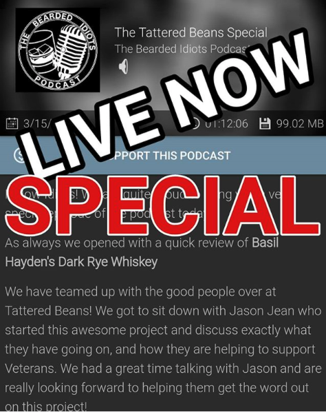 The Tattered Beans Special - Fellow Idiots! We are quite proud to bring you a very special episode of the podcast today! As always we opened with a quick review of Basil Hayden's Dark Rye Whiskey. We have teamed up with the good people over at Tattered Beans! We got to sit down with Jason Jean who started this awesome project and discuss exactly what they have going on, and how they are helping to support Veterans. We had a great time talking with Jason and are really looking forward to helping them get the word out on this project! Check out their website at tatteredbeans.com where you will find even more information!